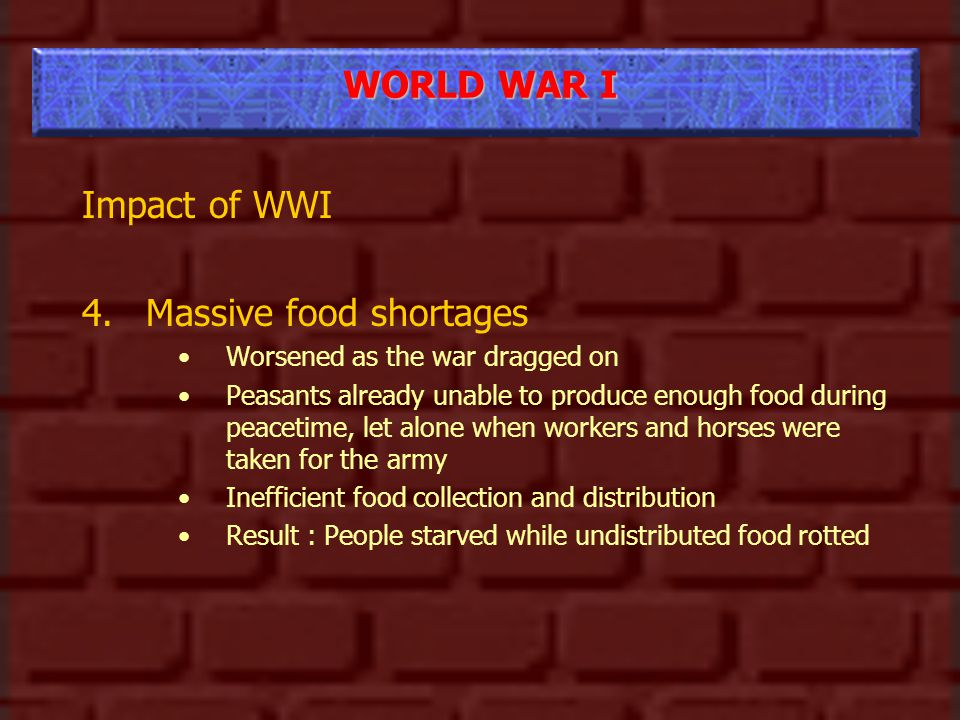 WORLD WAR I Impact of WWI 4.Massive food shortages Worsened as the war dragged on Peasants already unable to produce enough food during peacetime, let alone when workers and horses were taken for the army Inefficient food collection and distribution Result : People starved while undistributed food rotted