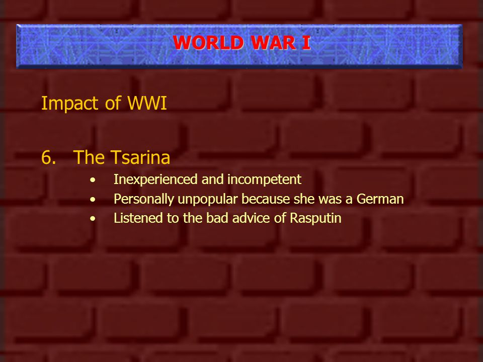 WORLD WAR I Impact of WWI 6.The Tsarina Inexperienced and incompetent Personally unpopular because she was a German Listened to the bad advice of Rasputin