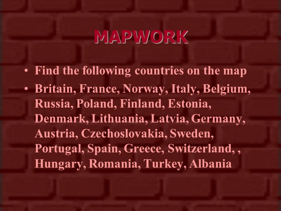 MAPWORK Find the following countries on the map Britain, France, Norway, Italy, Belgium, Russia, Poland, Finland, Estonia, Denmark, Lithuania, Latvia, Germany, Austria, Czechoslovakia, Sweden, Portugal, Spain, Greece, Switzerland,, Hungary, Romania, Turkey, Albania