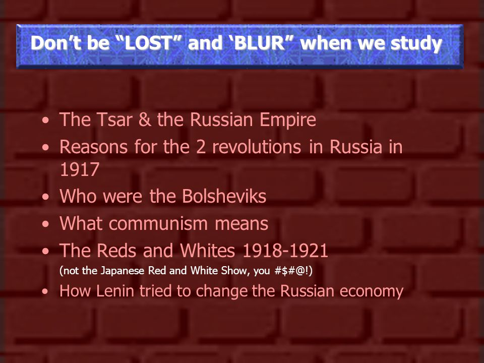 Don't be LOST and 'BLUR when we study The Tsar & the Russian Empire Reasons for the 2 revolutions in Russia in 1917 Who were the Bolsheviks What communism means The Reds and Whites 1918-1921 (not the Japanese Red and White Show, you #$#@!) How Lenin tried to change the Russian economy
