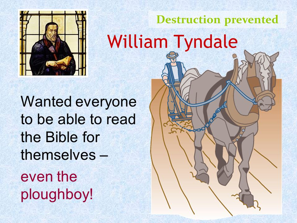 William Tyndale Destruction prevented Wanted everyone to be able to read the Bible for themselves – even the ploughboy!