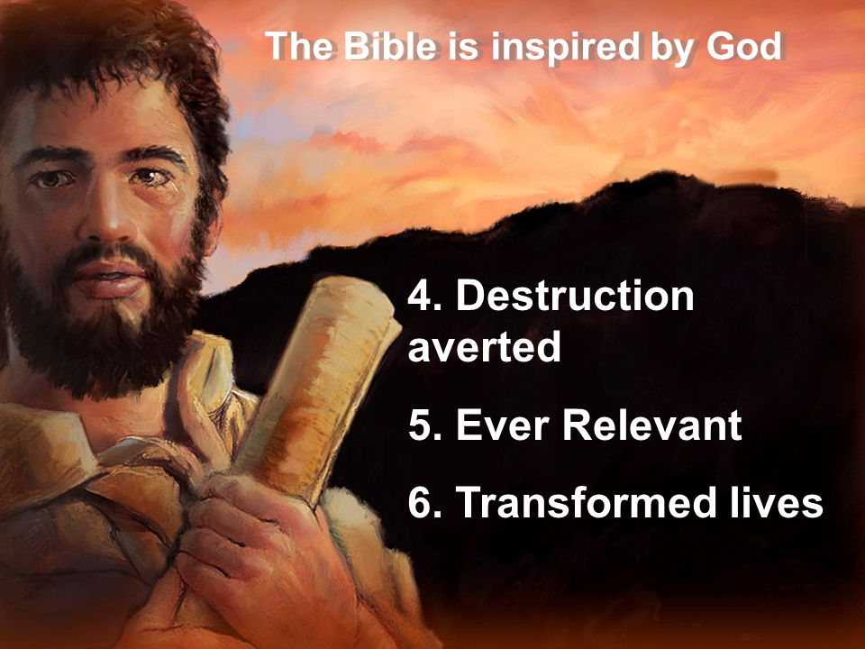 The Bible is inspired by God 4. Destruction averted 5. Ever Relevant 6. Transformed lives