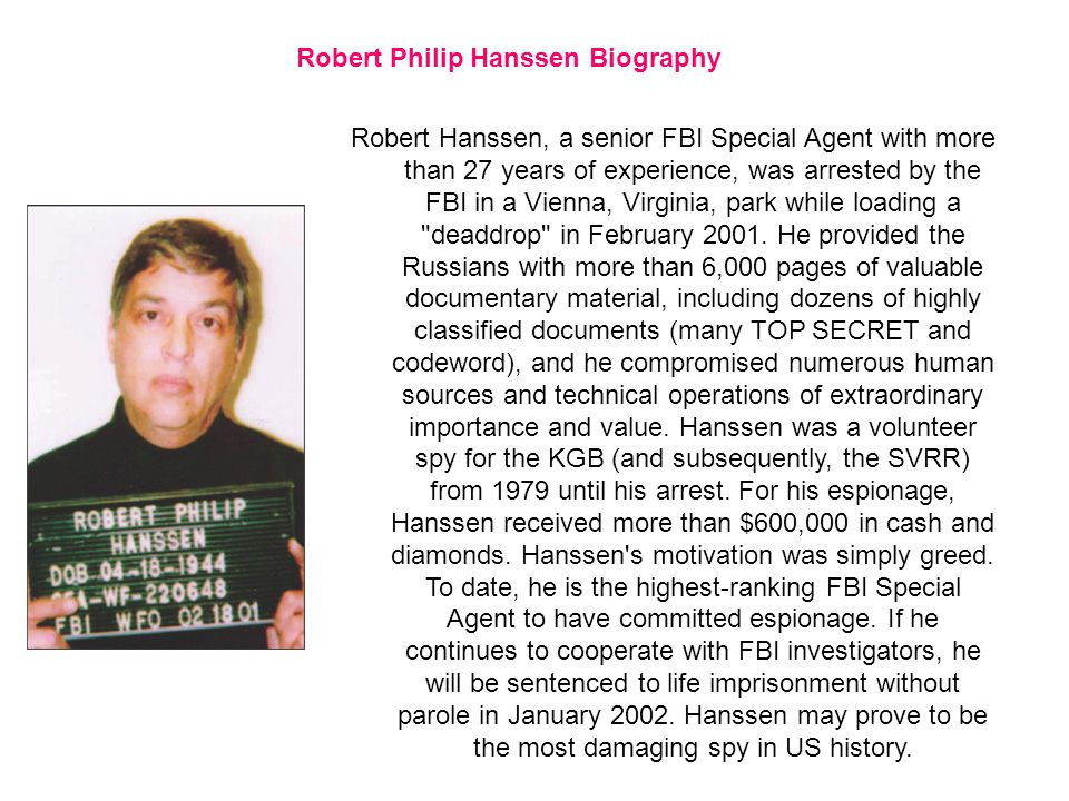 Robert Hanssen, a senior FBI Special Agent with more than 27 years of experience, was arrested by the FBI in a Vienna, Virginia, park while loading a deaddrop in February 2001.