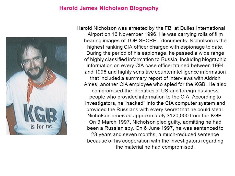Harold James Nicholson Biography Harold Nicholson was arrested by the FBI at Dulles International Airport on 16 November 1996.