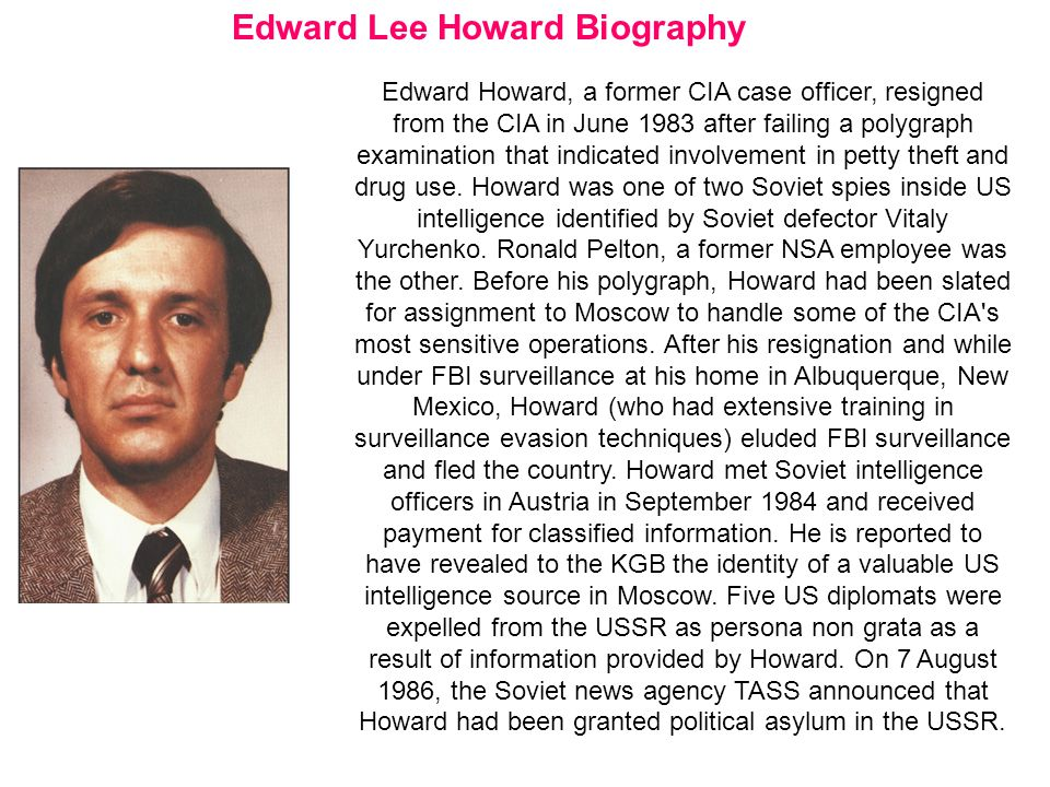 Edward Lee Howard Biography Edward Howard, a former CIA case officer, resigned from the CIA in June 1983 after failing a polygraph examination that indicated involvement in petty theft and drug use.