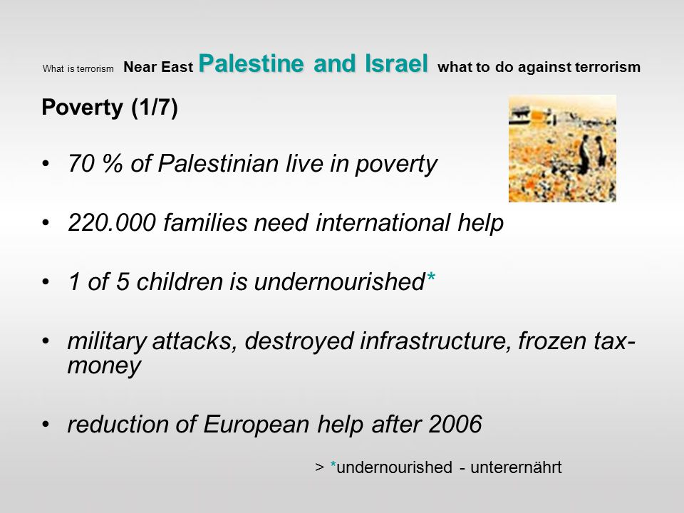 Palestine and Israel What is terrorism Near East Palestine and Israel what to do against terrorism Poverty (1/7) 70 % of Palestinian live in poverty 220.000 families need international help 1 of 5 children is undernourished* military attacks, destroyed infrastructure, frozen tax- money reduction of European help after 2006 > *undernourished - unterernährt
