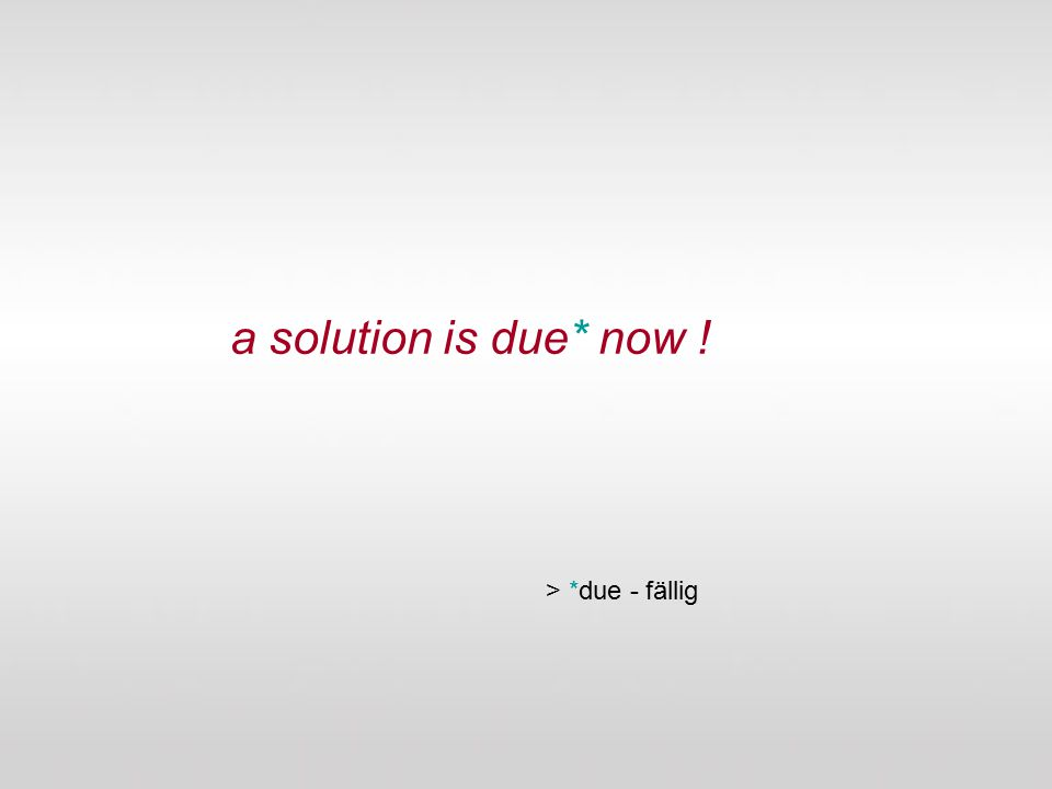 a solution is due* now ! > *due - fällig