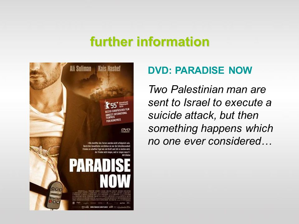 further information DVD: PARADISE NOW Two Palestinian man are sent to Israel to execute a suicide attack, but then something happens which no one ever considered…