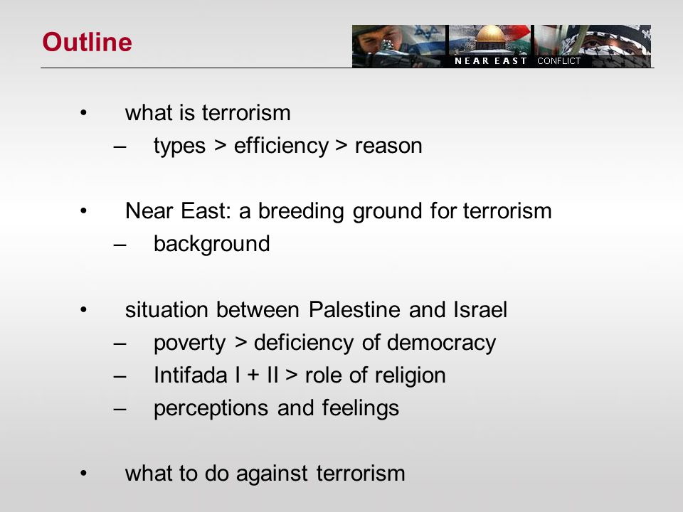 Outline what is terrorism –types > efficiency > reason Near East: a breeding ground for terrorism –background situation between Palestine and Israel –poverty > deficiency of democracy –Intifada I + II > role of religion –perceptions and feelings what to do against terrorism