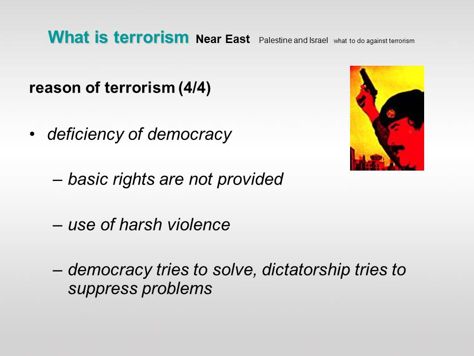 What is terrorism What is terrorism Near East Palestine and Israel what to do against terrorism reason of terrorism (4/4) deficiency of democracy –basic rights are not provided –use of harsh violence –democracy tries to solve, dictatorship tries to suppress problems