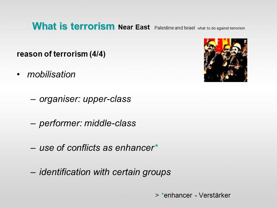 What is terrorism What is terrorism Near East Palestine and Israel what to do against terrorism reason of terrorism (4/4) mobilisation –organiser: upper-class –performer: middle-class –use of conflicts as enhancer* –identification with certain groups > *enhancer - Verstärker