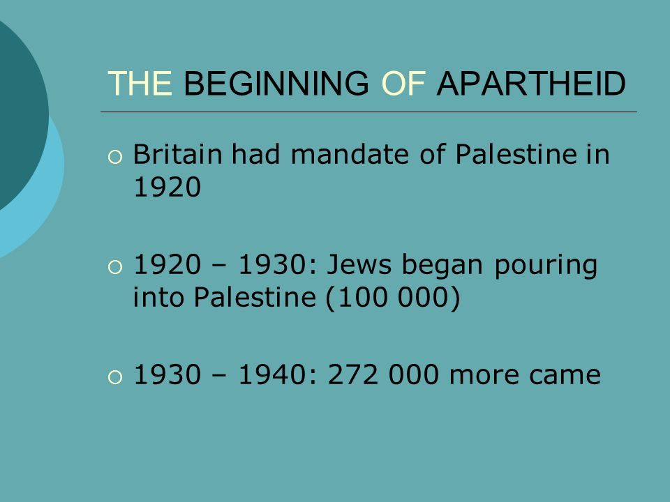 THE BEGINNING OF APARTHEID  Britain had mandate of Palestine in 1920  1920 – 1930: Jews began pouring into Palestine (100 000)  1930 – 1940: 272 000 more came