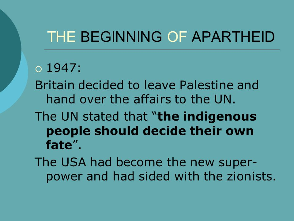 THE BEGINNING OF APARTHEID  1947: Britain decided to leave Palestine and hand over the affairs to the UN.