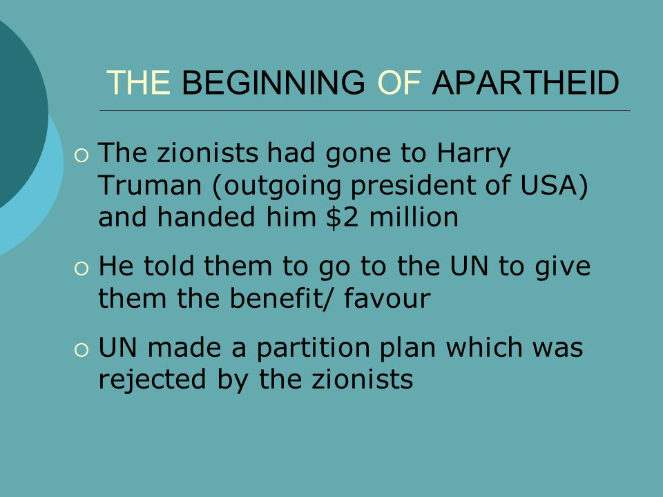 THE BEGINNING OF APARTHEID  The zionists had gone to Harry Truman (outgoing president of USA) and handed him $2 million  He told them to go to the UN to give them the benefit/ favour  UN made a partition plan which was rejected by the zionists