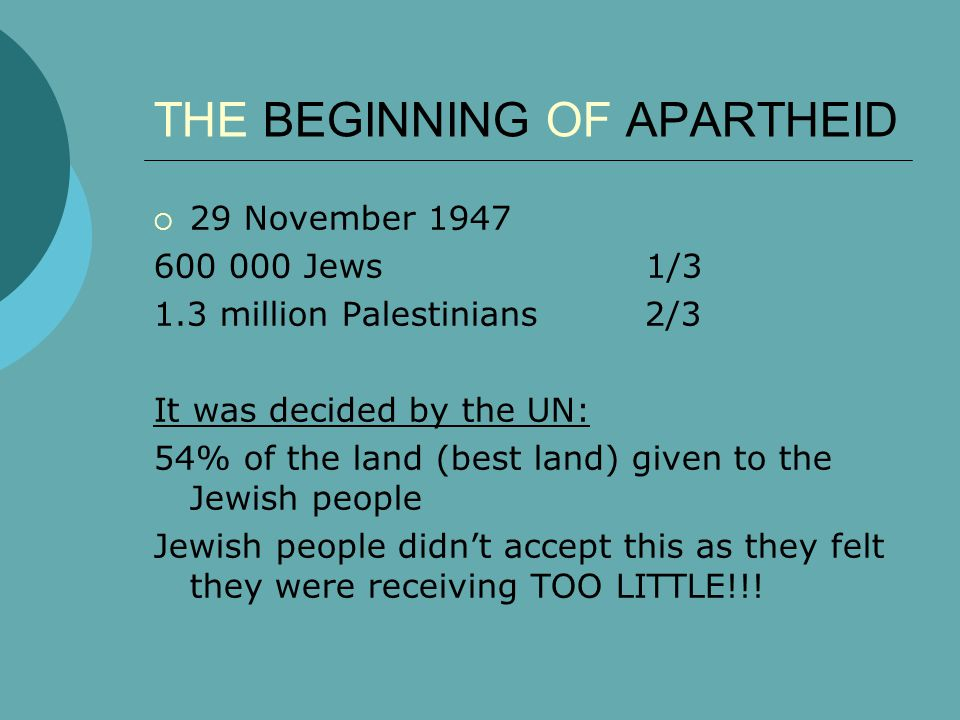 THE BEGINNING OF APARTHEID  29 November 1947 600 000 Jews 1/3 1.3 million Palestinians 2/3 It was decided by the UN: 54% of the land (best land) given to the Jewish people Jewish people didn't accept this as they felt they were receiving TOO LITTLE!!!