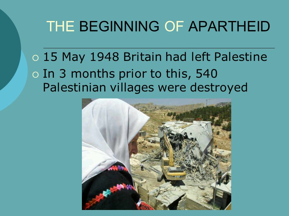 THE BEGINNING OF APARTHEID  15 May 1948 Britain had left Palestine  In 3 months prior to this, 540 Palestinian villages were destroyed