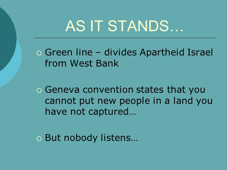 AS IT STANDS…  Green line – divides Apartheid Israel from West Bank  Geneva convention states that you cannot put new people in a land you have not captured…  But nobody listens…