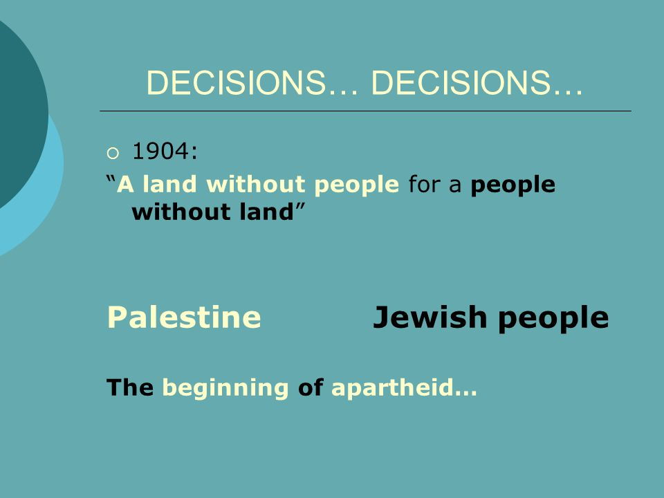 DECISIONS…  1904: A land without people for a people without land Palestine Jewish people The beginning of apartheid…