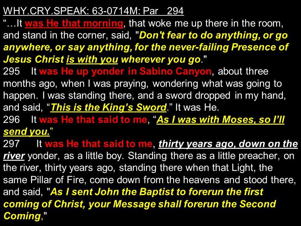 WHY.CRY.SPEAK: M: Par 294 …It was He that morning, that woke me up there in the room, and stand in the corner, said, Don t fear to do anything, or go anywhere, or say anything, for the never-failing Presence of Jesus Christ is with you wherever you go. 295 It was He up yonder in Sabino Canyon, about three months ago, when I was praying, wondering what was going to happen.