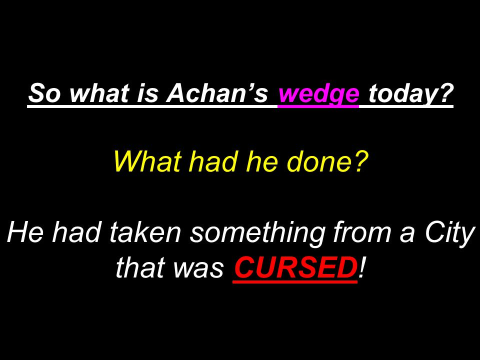 So what is Achan's wedge today. What had he done.