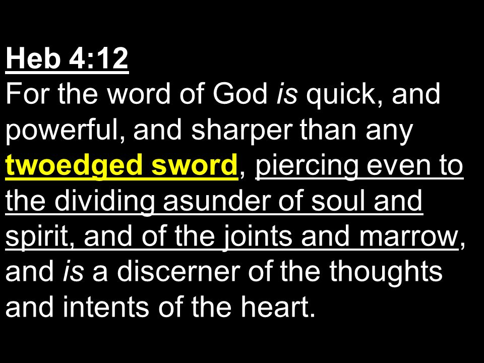 Heb 4:12 For the word of God is quick, and powerful, and sharper than any twoedged sword, piercing even to the dividing asunder of soul and spirit, and of the joints and marrow, and is a discerner of the thoughts and intents of the heart.