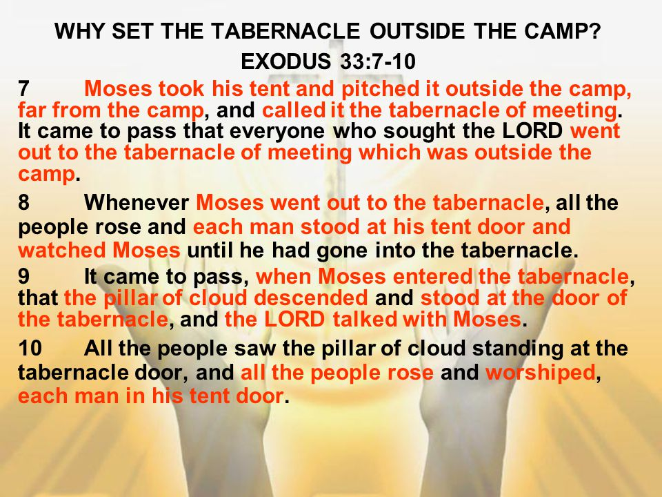 WHY SET THE TABERNACLE OUTSIDE THE CAMP? EXODUS 33:7-10 7Moses took his tent and pitched it outside the camp, far from the camp, and called it the tab