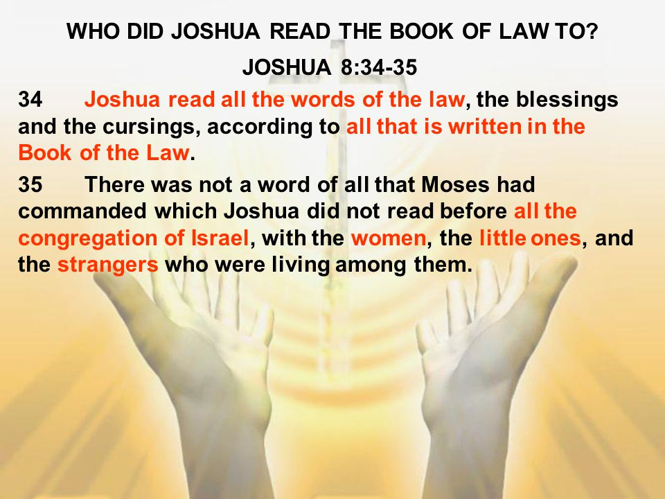 WHO DID JOSHUA READ THE BOOK OF LAW TO? JOSHUA 8:34-35 34Joshua read all the words of the law, the blessings and the cursings, according to all that i