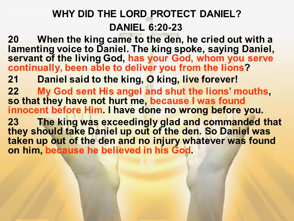 WHY DID THE LORD PROTECT DANIEL? DANIEL 6:20-23 20When the king came to the den, he cried out with a lamenting voice to Daniel. The king spoke, saying