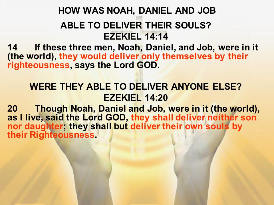 HOW WAS NOAH, DANIEL AND JOB ABLE TO DELIVER THEIR SOULS? EZEKIEL 14:14 14If these three men, Noah, Daniel, and Job, were in it (the world), they woul