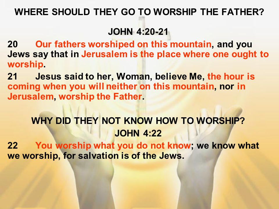 WHERE SHOULD THEY GO TO WORSHIP THE FATHER? JOHN 4:20-21 20Our fathers worshiped on this mountain, and you Jews say that in Jerusalem is the place whe