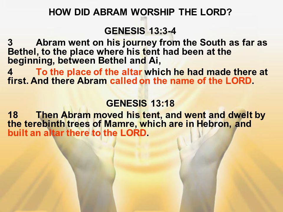 HOW DID ABRAM WORSHIP THE LORD? GENESIS 13:3-4 3Abram went on his journey from the South as far as Bethel, to the place where his tent had been at the