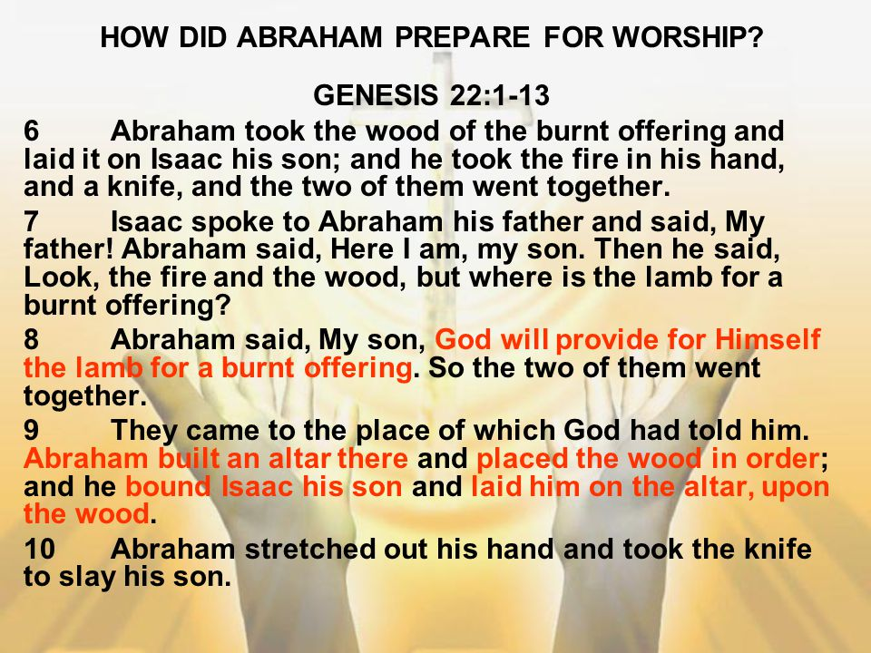HOW DID ABRAHAM PREPARE FOR WORSHIP? GENESIS 22:1-13 6Abraham took the wood of the burnt offering and laid it on Isaac his son; and he took the fire i