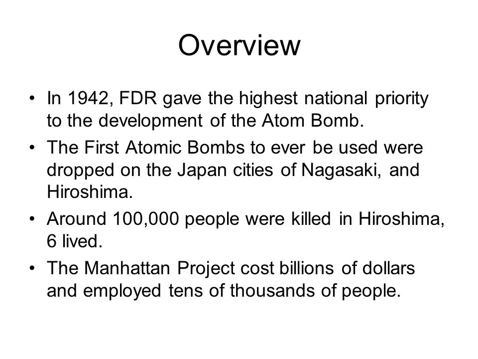 Overview In 1942, FDR gave the highest national priority to the development of the Atom Bomb. The First Atomic Bombs to ever be used were dropped on t