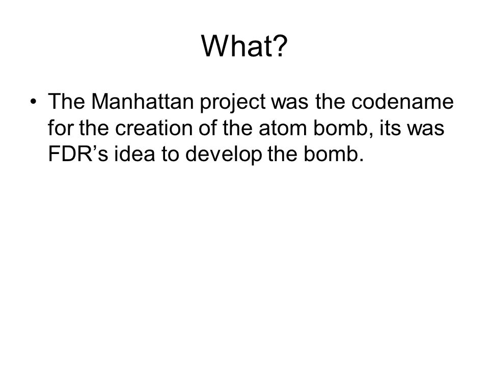 What? The Manhattan project was the codename for the creation of the atom bomb, its was FDR's idea to develop the bomb.
