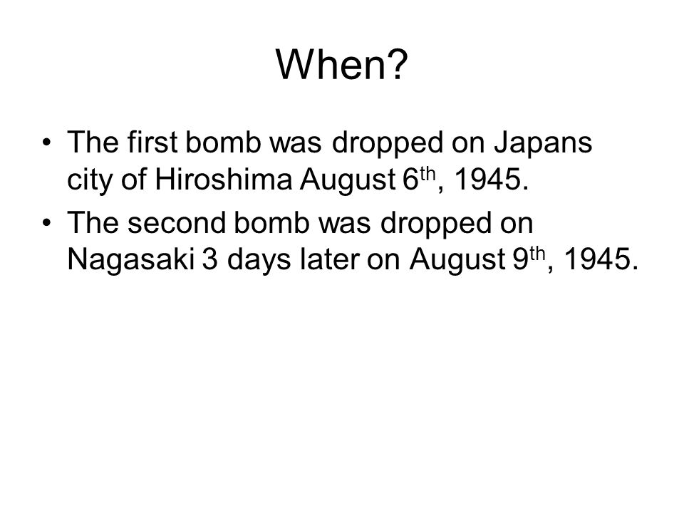 When? The first bomb was dropped on Japans city of Hiroshima August 6 th, 1945. The second bomb was dropped on Nagasaki 3 days later on August 9 th, 1