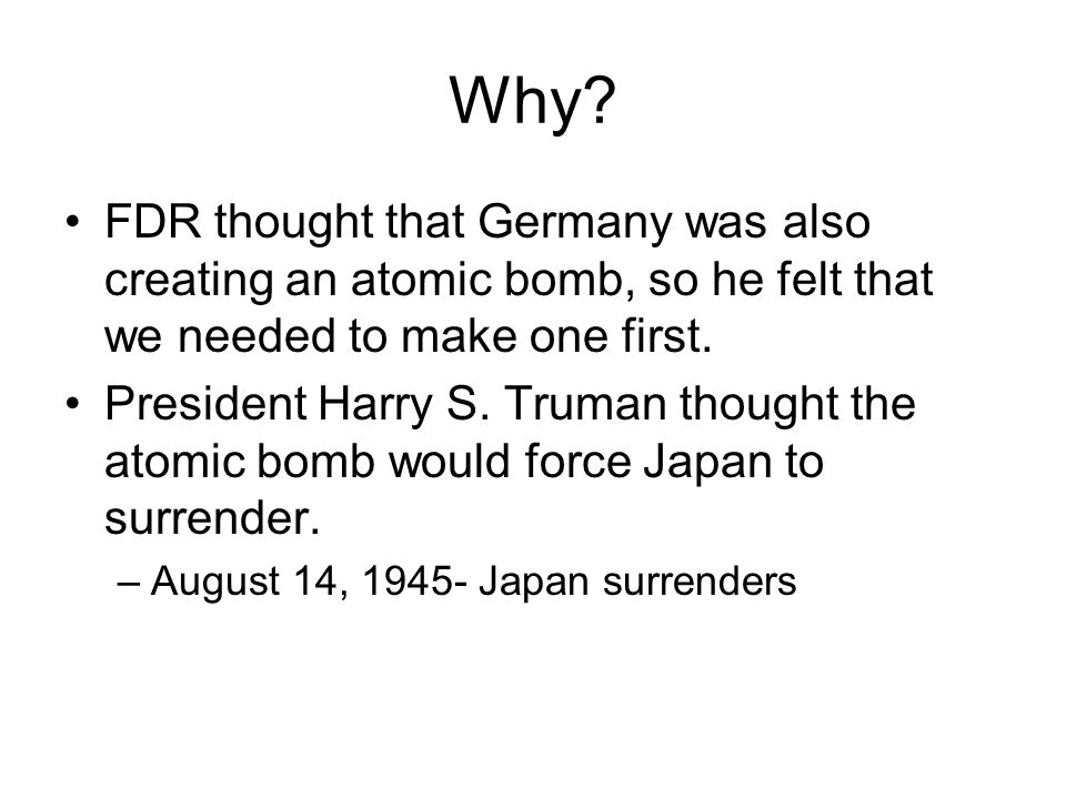 Why? FDR thought that Germany was also creating an atomic bomb, so he felt that we needed to make one first. President Harry S. Truman thought the ato