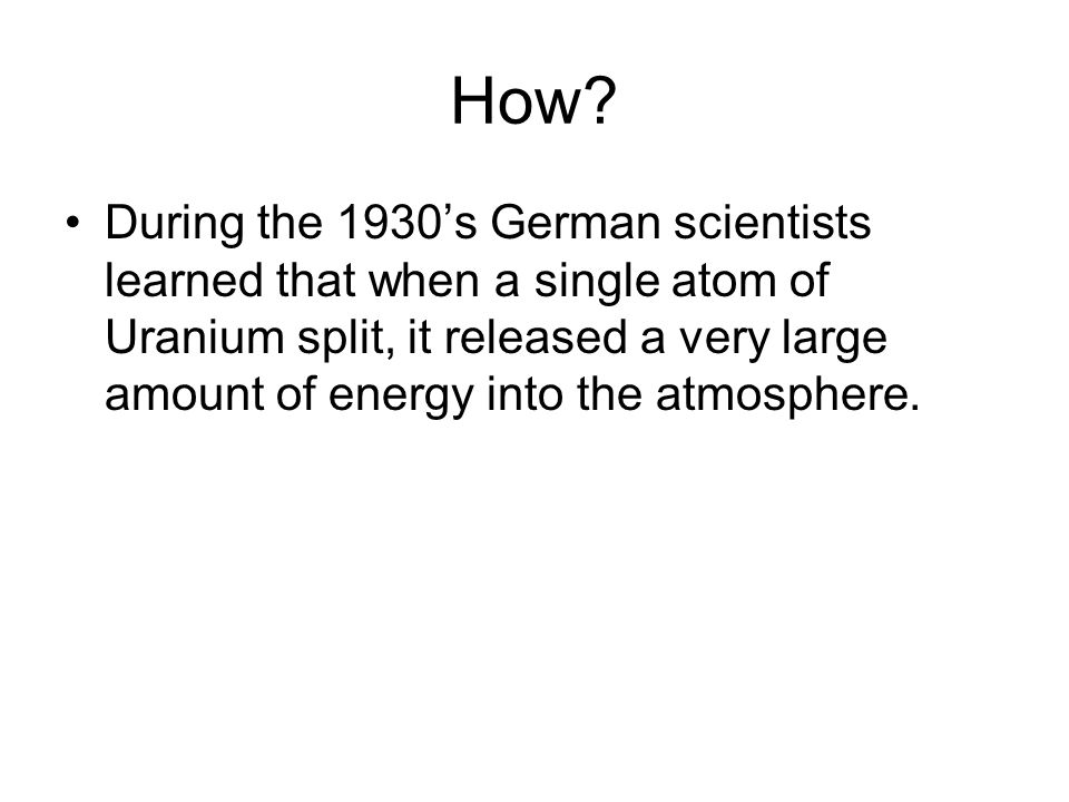 How? During the 1930's German scientists learned that when a single atom of Uranium split, it released a very large amount of energy into the atmosphe