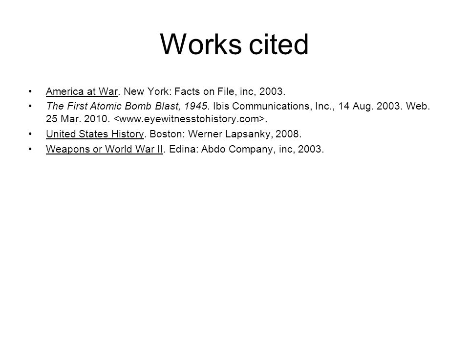 Works cited America at War. New York: Facts on File, inc, 2003. The First Atomic Bomb Blast, 1945. Ibis Communications, Inc., 14 Aug. 2003. Web. 25 Ma
