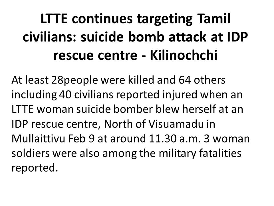 LTTE continues targeting Tamil civilians: suicide bomb attack at IDP rescue centre - Kilinochchi At least 28people were killed and 64 others including 40 civilians reported injured when an LTTE woman suicide bomber blew herself at an IDP rescue centre, North of Visuamadu in Mullaittivu Feb 9 at around 11.30 a.m.