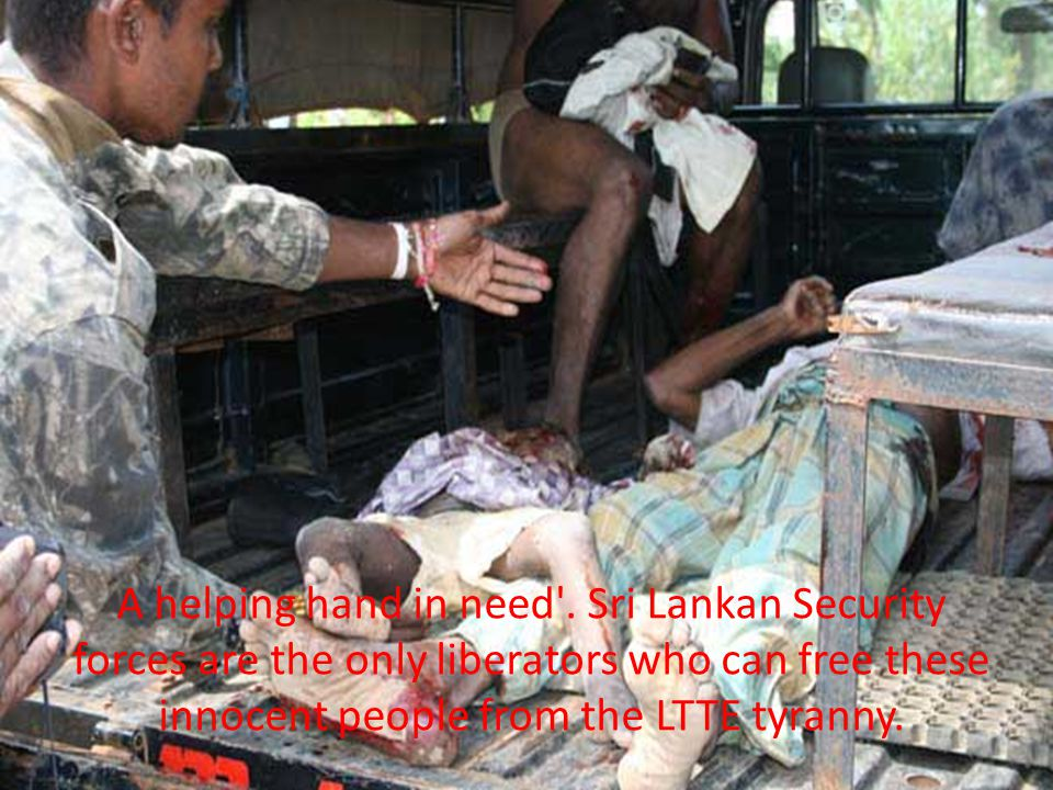 A helping hand in need'. Sri Lankan Security forces are the only liberators who can free these innocent people from the LTTE tyranny.