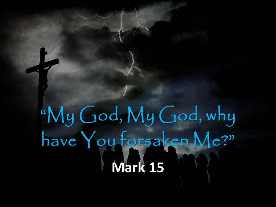 My God, My God, why have You forsaken Me? Mark 15