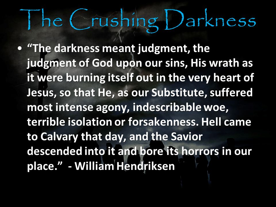 The Crushing Darkness The darkness meant judgment, the judgment of God upon our sins, His wrath as it were burning itself out in the very heart of Jesus, so that He, as our Substitute, suffered most intense agony, indescribable woe, terrible isolation or forsakenness.
