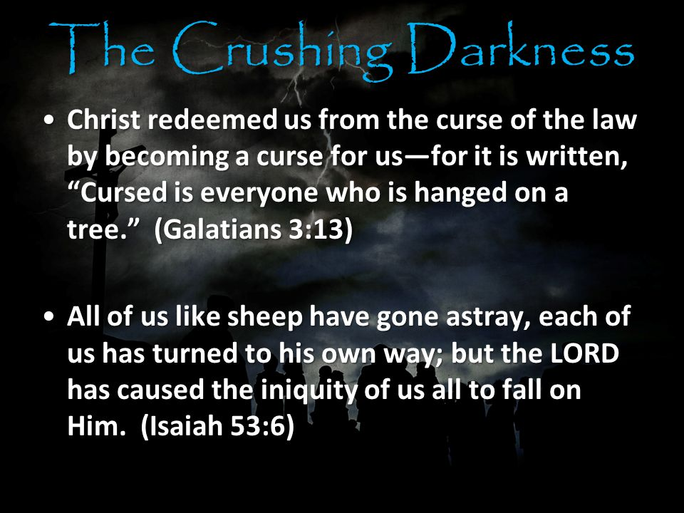 The Crushing Darkness Christ redeemed us from the curse of the law by becoming a curse for us—for it is written, Cursed is everyone who is hanged on a tree. (Galatians 3:13)Christ redeemed us from the curse of the law by becoming a curse for us—for it is written, Cursed is everyone who is hanged on a tree. (Galatians 3:13) All of us like sheep have gone astray, each of us has turned to his own way; but the LORD has caused the iniquity of us all to fall on Him.