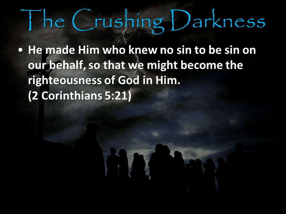 The Crushing Darkness He made Him who knew no sin to be sin on our behalf, so that we might become the righteousness of God in Him.