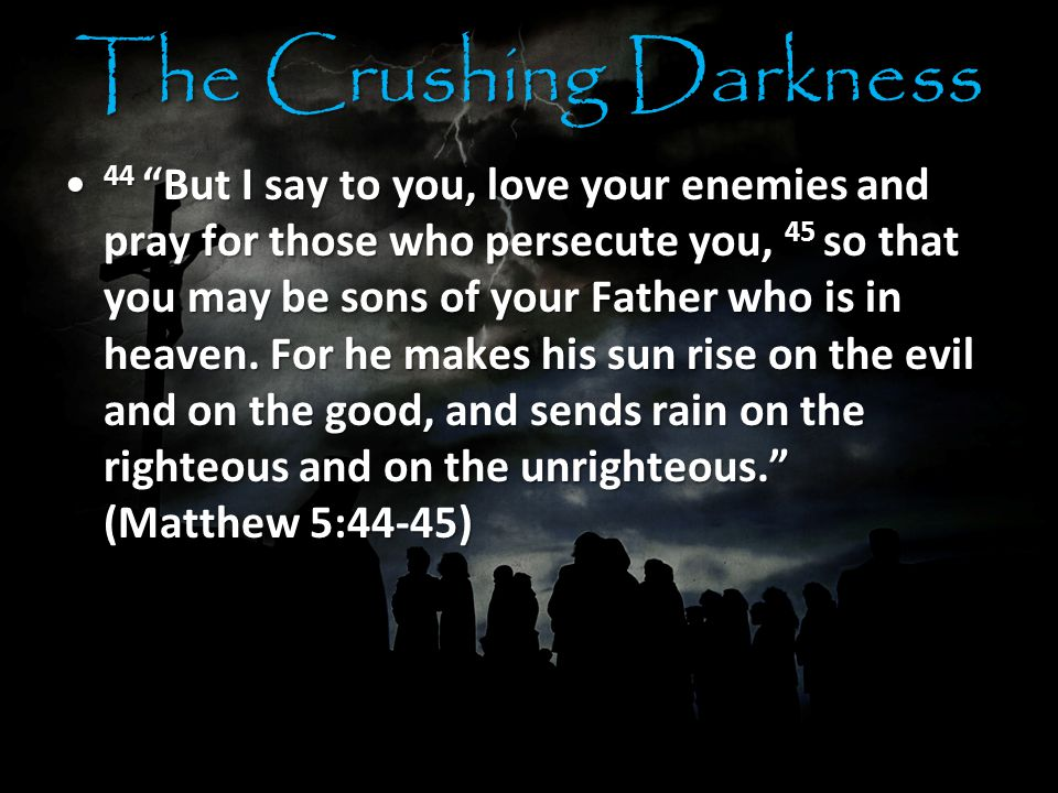 The Crushing Darkness 44 But I say to you, love your enemies and pray for those who persecute you, 45 so that you may be sons of your Father who is in heaven.