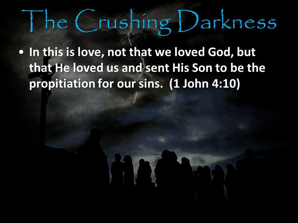 The Crushing Darkness In this is love, not that we loved God, but that He loved us and sent His Son to be the propitiation for our sins.