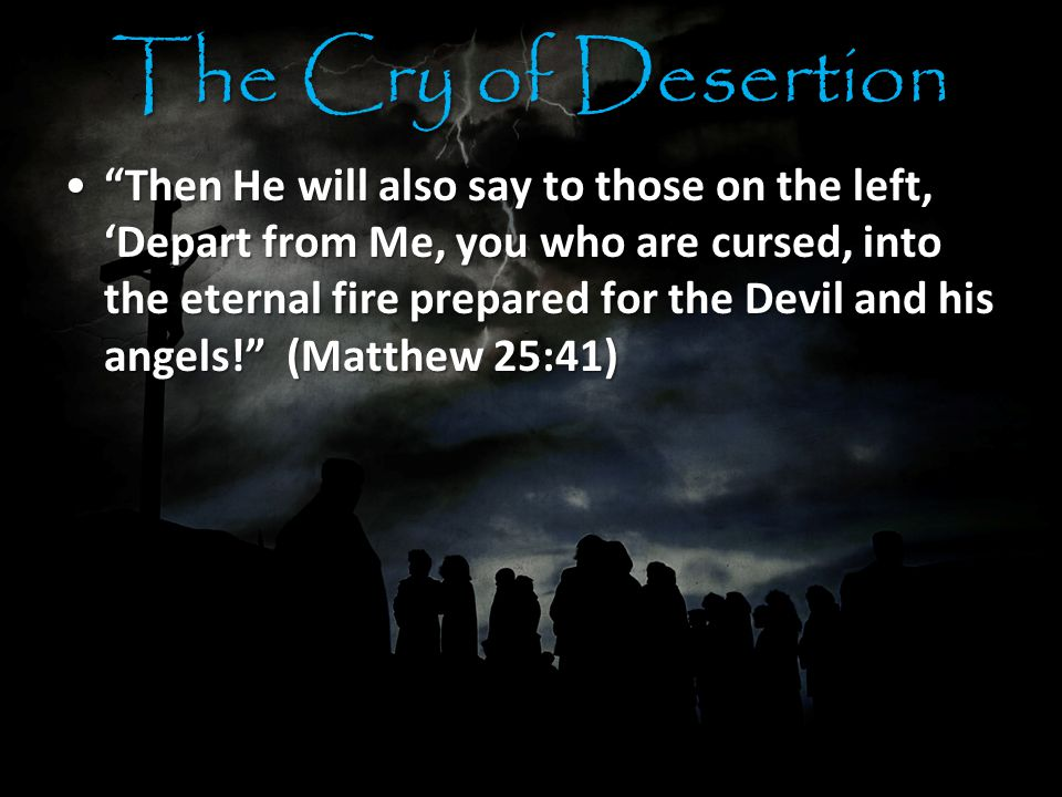 The Cry of Desertion Then He will also say to those on the left, 'Depart from Me, you who are cursed, into the eternal fire prepared for the Devil and his angels! (Matthew 25:41) Then He will also say to those on the left, 'Depart from Me, you who are cursed, into the eternal fire prepared for the Devil and his angels! (Matthew 25:41)