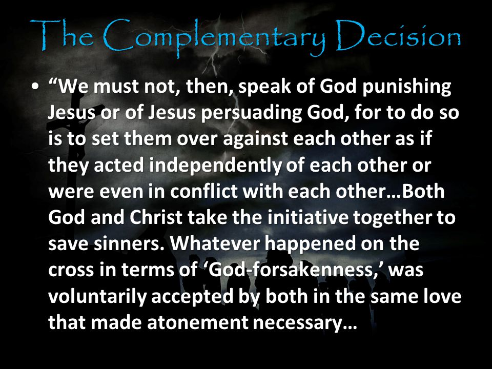 The Complementary Decision We must not, then, speak of God punishing Jesus or of Jesus persuading God, for to do so is to set them over against each other as if they acted independently of each other or were even in conflict with each other…Both God and Christ take the initiative together to save sinners.
