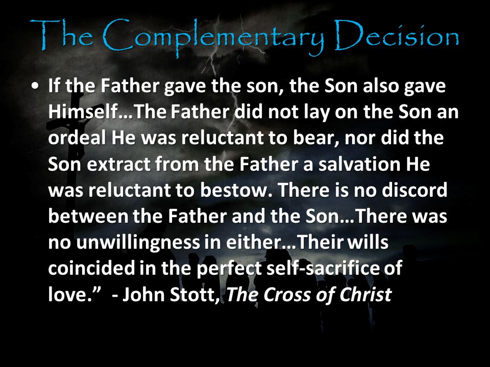 The Complementary Decision If the Father gave the son, the Son also gave Himself…The Father did not lay on the Son an ordeal He was reluctant to bear, nor did the Son extract from the Father a salvation He was reluctant to bestow.