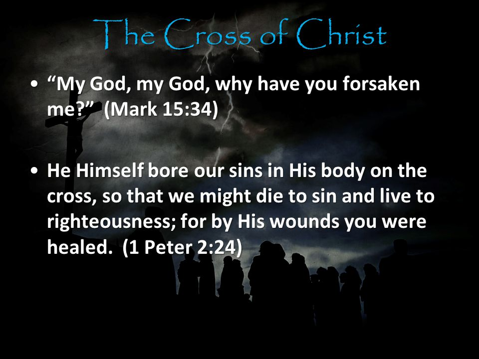 The Cross of Christ My God, my God, why have you forsaken me? (Mark 15:34) My God, my God, why have you forsaken me? (Mark 15:34) He Himself bore our sins in His body on the cross, so that we might die to sin and live to righteousness; for by His wounds you were healed.